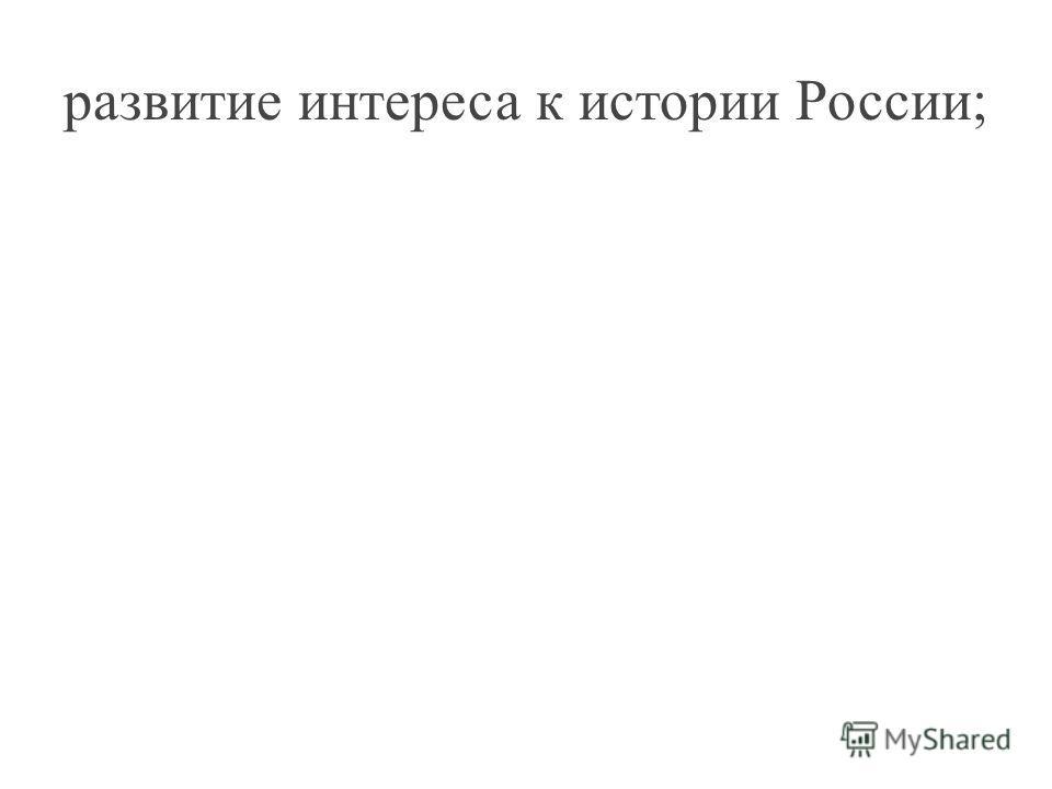 развитие интереса к истории России;