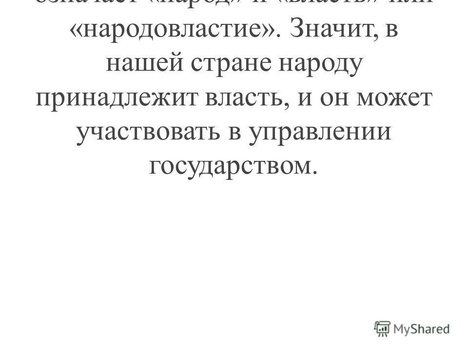 Учитель: «Демократия» в переводе с греческого языка означает «народ» и «власть» или «народовластие». Значит, в нашей стране народу принадлежит власть, и он может участвовать в управлении государством.