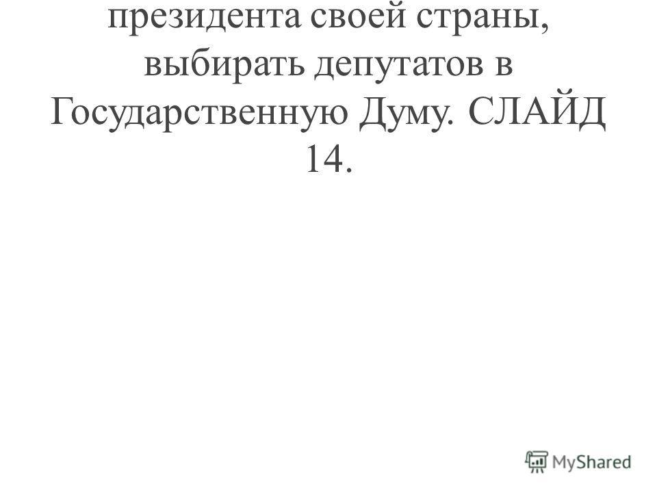 Учитель: Народ может выбирать президента своей страны, выбирать депутатов в Государственную Думу. СЛАЙД 14.