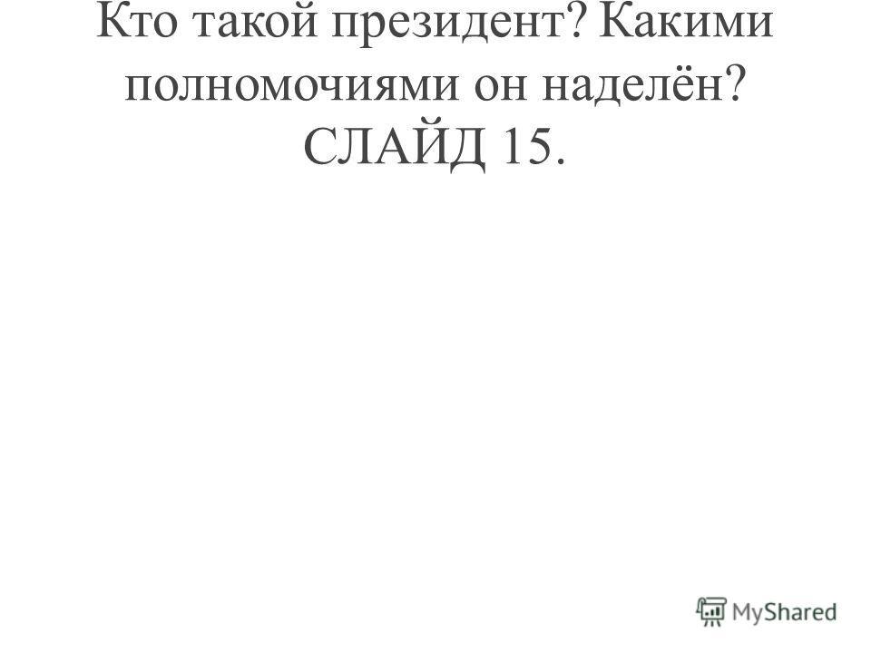 Кто такой президент? Какими полномочиями он наделён? СЛАЙД 15.