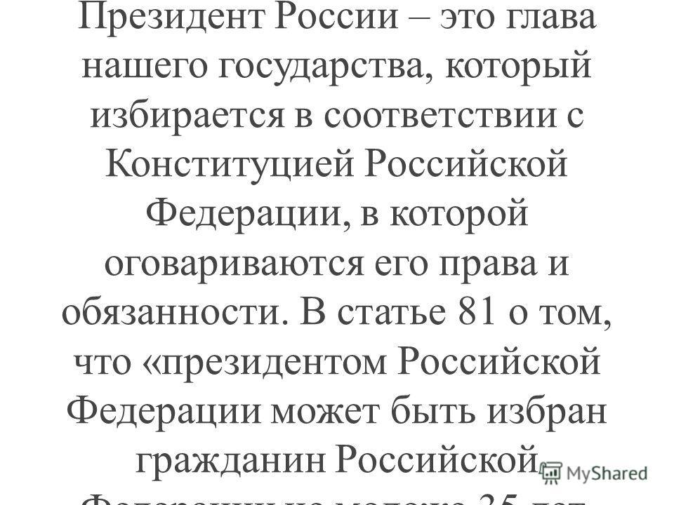 Учитель: Президент России – это глава государства, который избирается народом на 4 года. Он руководит нашей страной, её политикой, ведёт международные переговоры от имени России, подписывает договора и законы, является Верховным главнокомандующим Воо