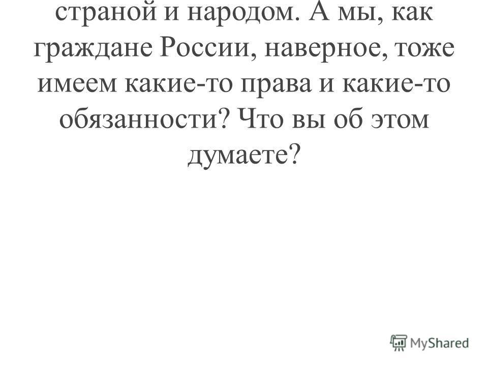 Учитель: Мы говорили о правах и обязанностях президента перед страной и народом. А мы, как граждане России, наверное, тоже имеем какие-то права и какие-то обязанности? Что вы об этом думаете?