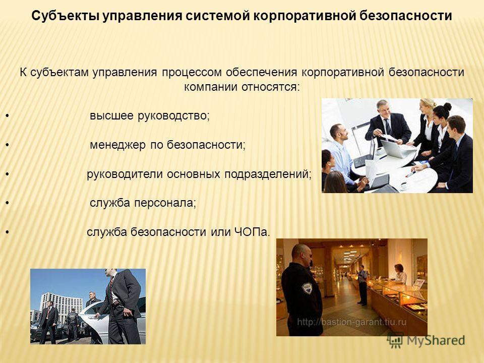 Субъекты управления системой корпоративной безопасности К субъектам управления процессом обеспечения корпоративной безопасности компании относятся: высшее руководство; менеджер по безопасности; руководители основных подразделений; служба персонала; с