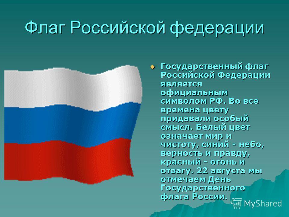 Флаг Российской федерации Государственный флаг Российской Федерации является официальным символом РФ. Во все времена цвету придавали особый смысл. Белый цвет означает мир и чистоту, синий - небо, верность и правду, красный - огонь и отвагу. 22 август