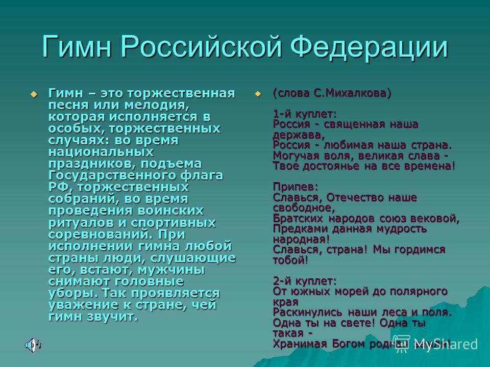 Гимн Российской Федерации Гимн – это торжественная песня или мелодия, которая исполняется в особых, торжественных случаях: во время национальных праздников, подъема Государственного флага РФ, торжественных собраний, во время проведения воинских ритуа
