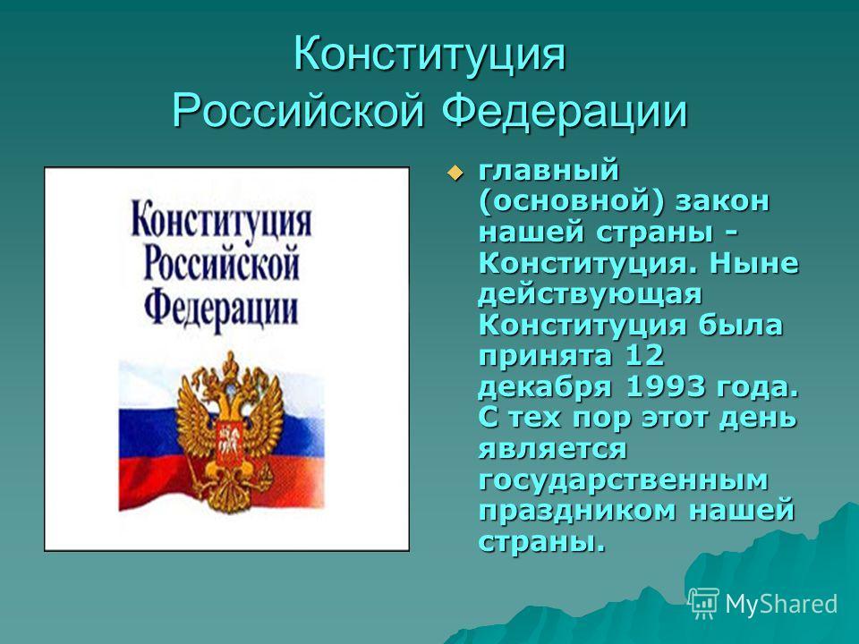 Конституция Российской Федерации главный (основной) закон нашей страны - Конституция. Ныне действующая Конституция была принята 12 декабря 1993 года. С тех пор этот день является государственным праздником нашей страны. главный (основной) закон нашей