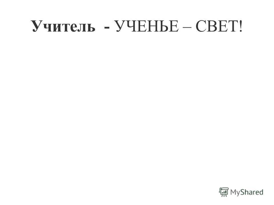 Учитель - УЧЕНЬЕ – СВЕТ!