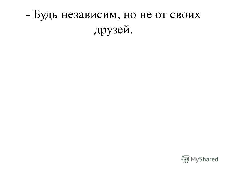 - Будь независим, но не от своих друзей.