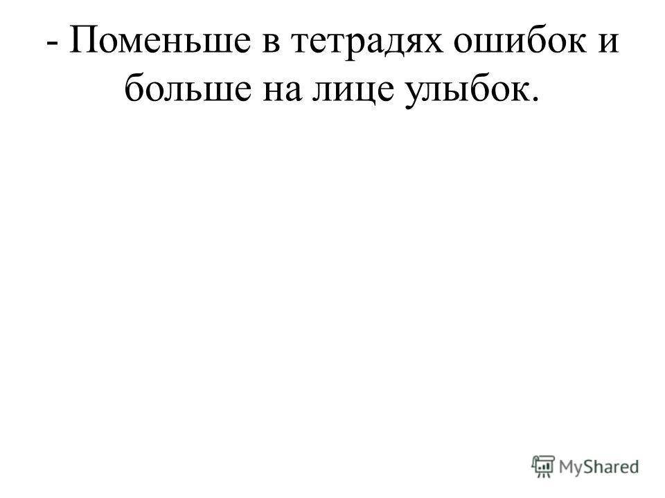 - Поменьше в тетрадях ошибок и больше на лице улыбок.