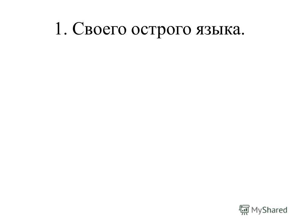 1. Своего острого языка.