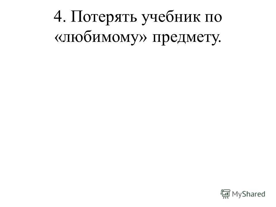 4. Потерять учебник по «любимому» предмету.