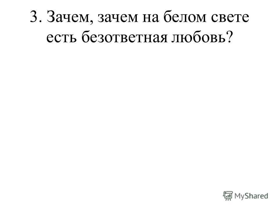 3. Зачем, зачем на белом свете есть безответная любовь?