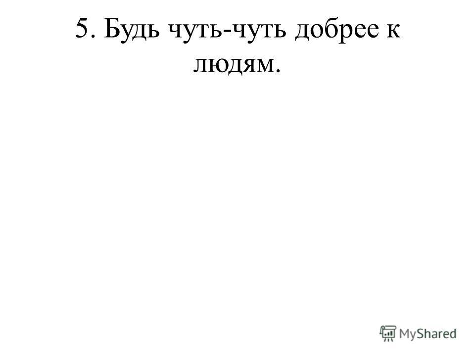 5. Будь чуть-чуть добрее к людям.