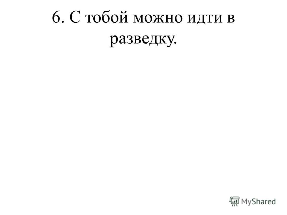 6. С тобой можно идти в разведку.