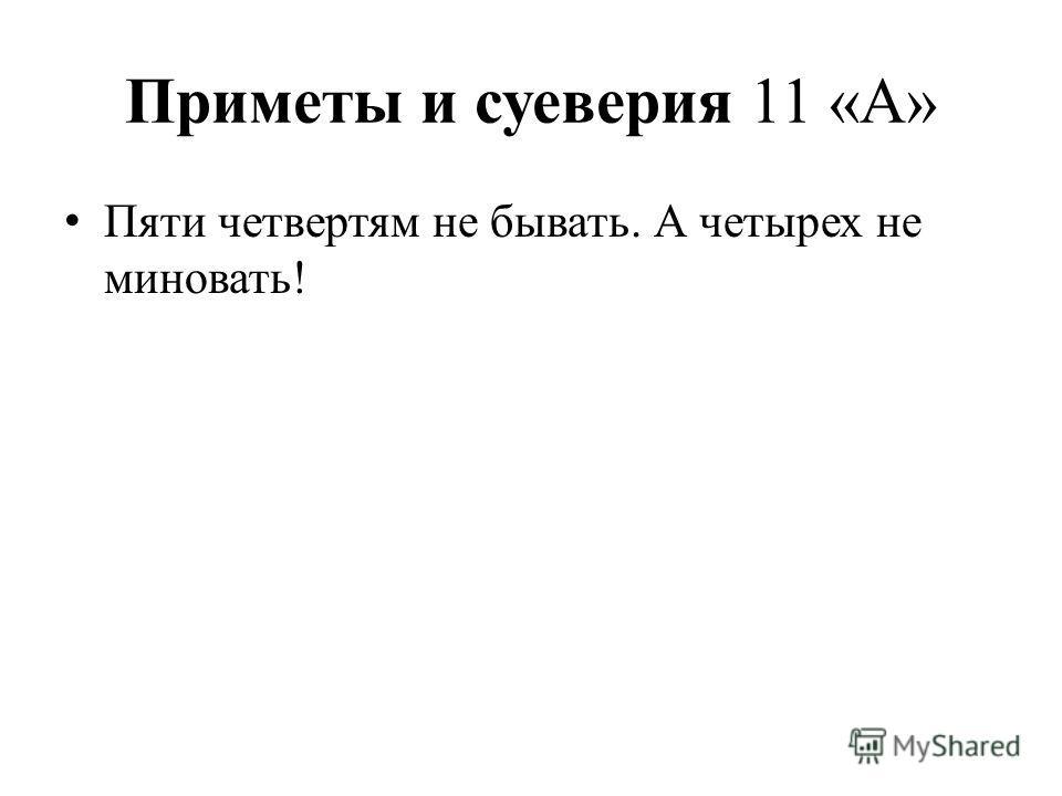 Приметы и суеверия 11 «А» Пяти четвертям не бывать. А четырех не миновать!