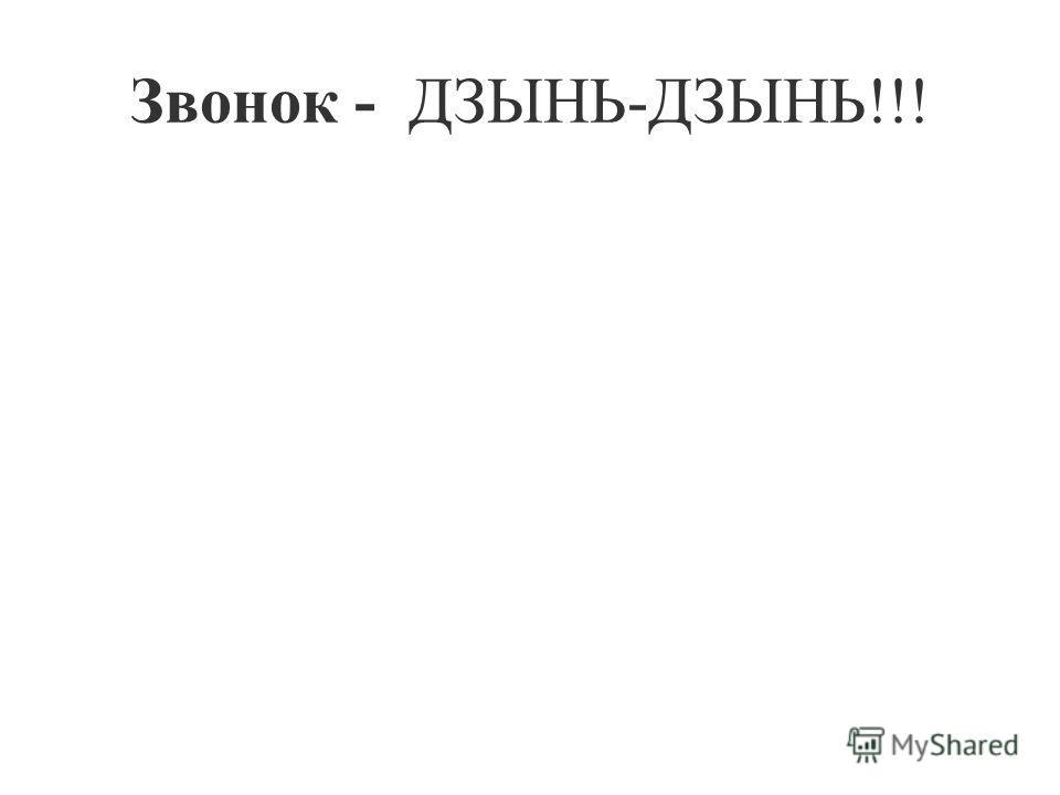 Звонок - ДЗЫНЬ-ДЗЫНЬ!!!