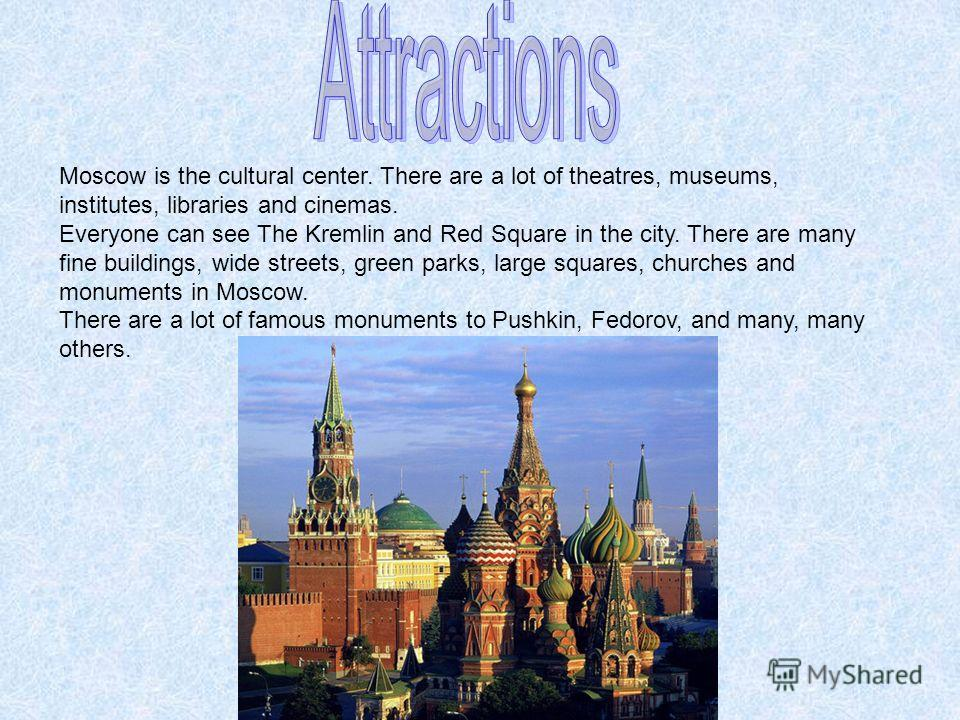 Moscow is the cultural center. There are a lot of theatres, museums, institutes, libraries and cinemas. Everyone can see The Kremlin and Red Square in the city. There are many fine buildings, wide streets, green parks, large squares, churches and mon