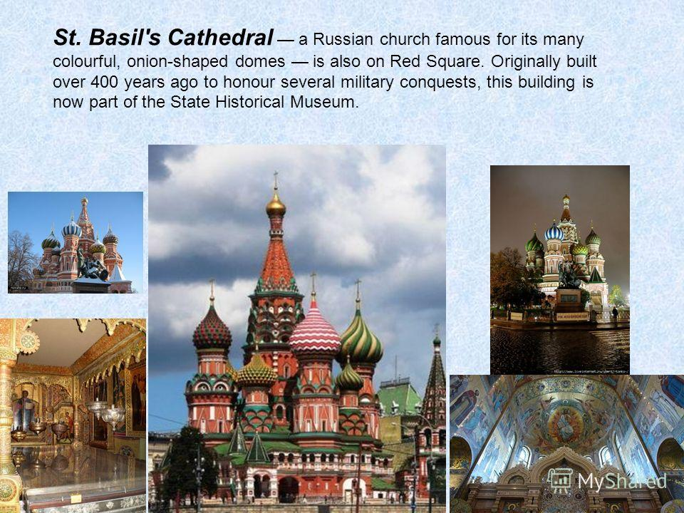 St. Basil's Cathedral a Russian church famous for its many colourful, onion-shaped domes is also on Red Square. Originally built over 400 years ago to honour several military conquests, this building is now part of the State Historical Museum.