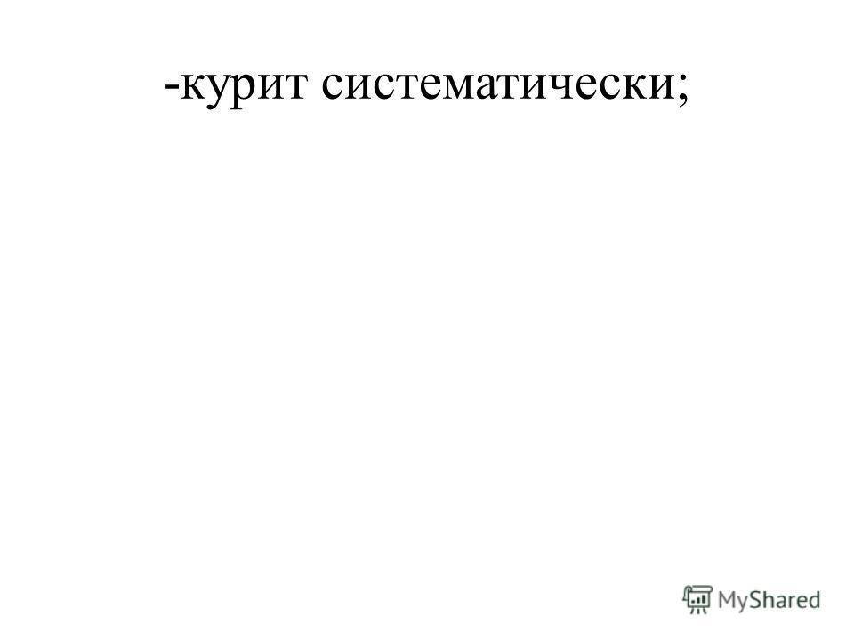 -курит систематически;