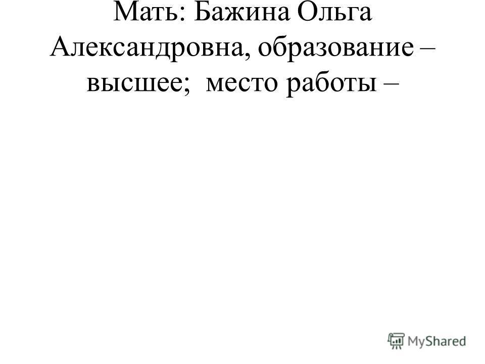Мать: Бажина Ольга Александровна, образование – высшее; место работы –