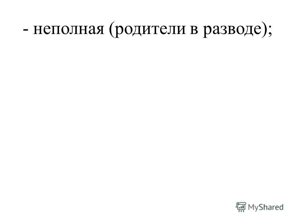 - неполная (родители в разводе);