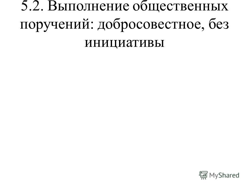 5.2. Выполнение общественных поручений: добросовестное, без инициативы