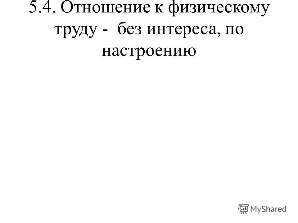 5.4. Отношение к физическому труду - без интереса, по настроению