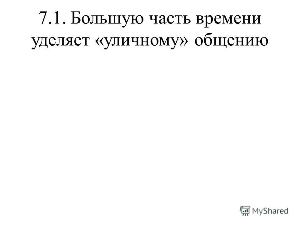 7.1. Большую часть времени уделяет «уличному» общению