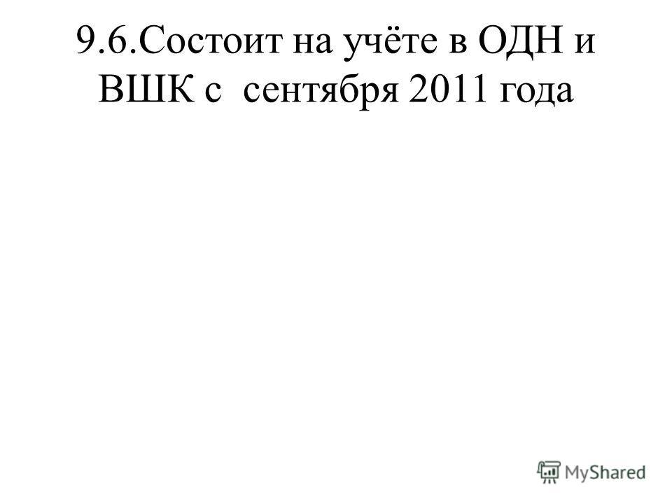9.6.Состоит на учёте в ОДН и ВШК с сентября 2011 года