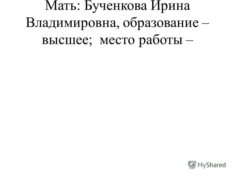 Мать: Бученкова Ирина Владимировна, образование – высшее; место работы –