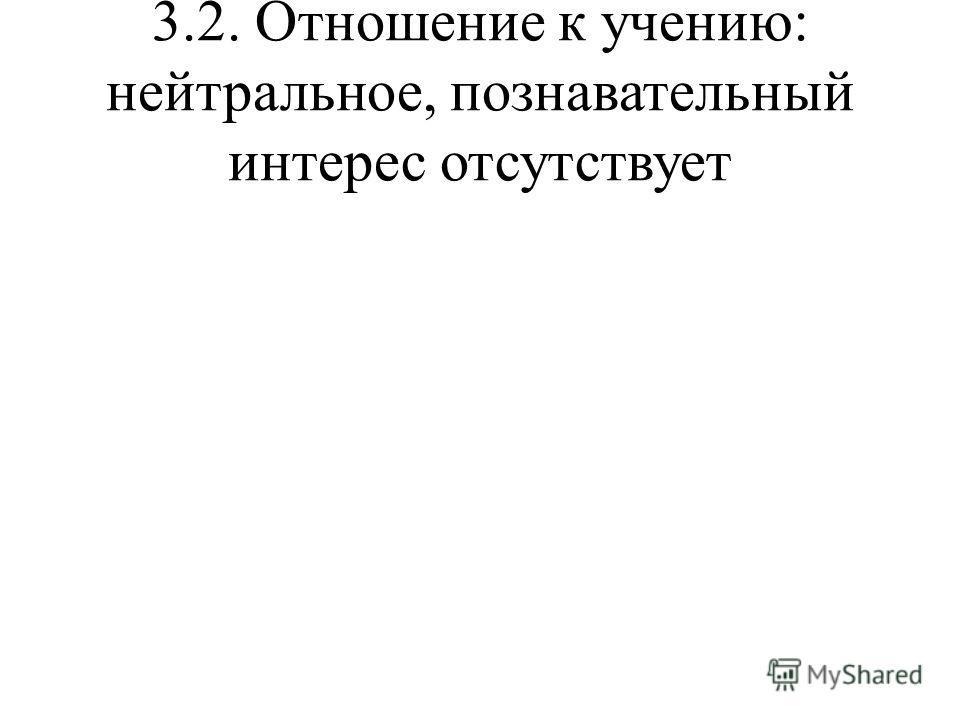 3.2. Отношение к учению: нейтральное, познавательный интерес отсутствует