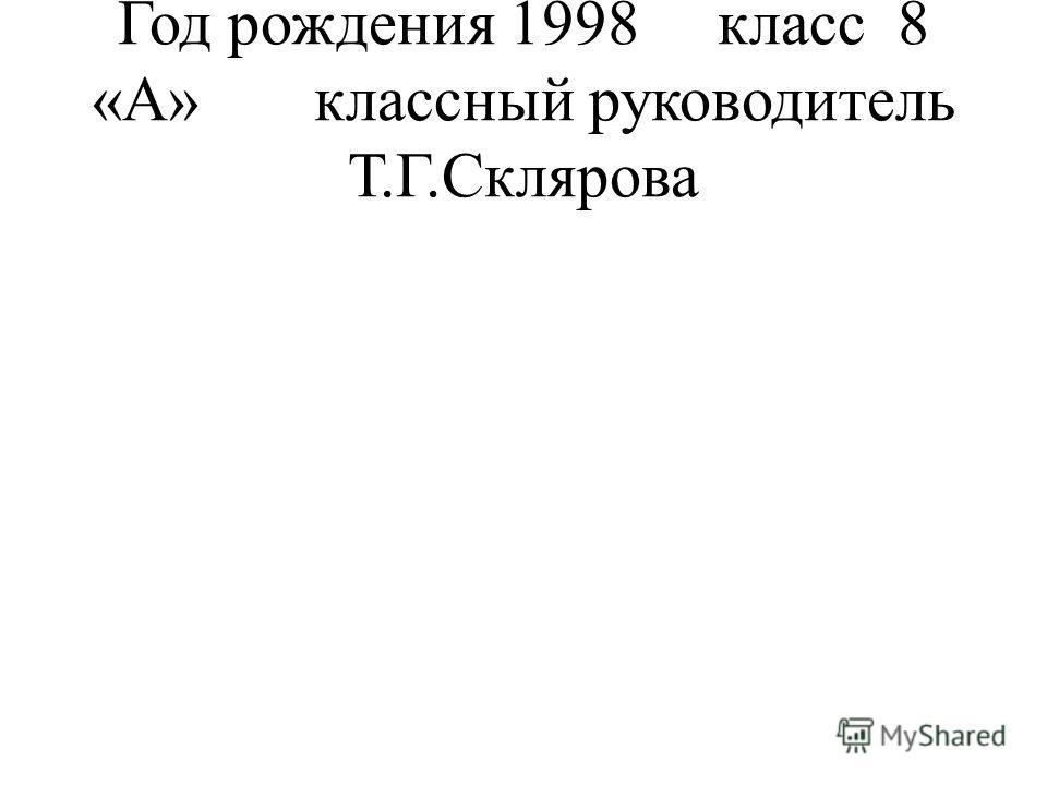 Год рождения 1998 класс 8 «А» классный руководитель Т.Г.Склярова