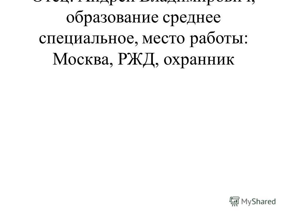 Отец: Андрей Владимирович, образование среднее специальное, место работы: Москва, РЖД, охранник