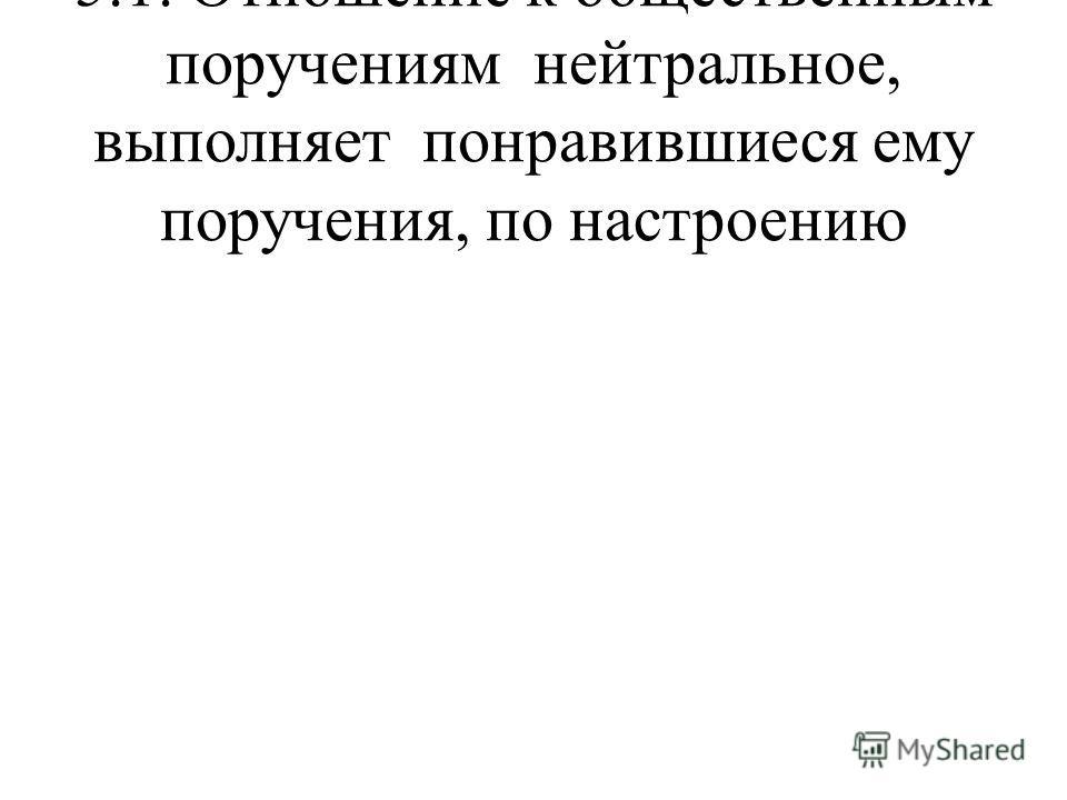 5.1. Отношение к общественным поручениям нейтральное, выполняет понравившиеся ему поручения, по настроению