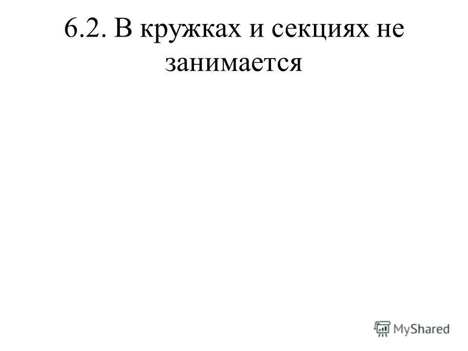 6.2. В кружках и секциях не занимается