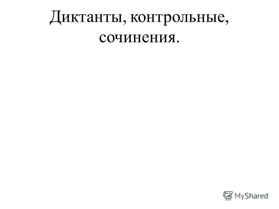 Диктанты, контрольные, сочинения.