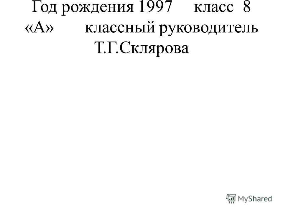 Год рождения 1997 класс 8 «А» классный руководитель Т.Г.Склярова