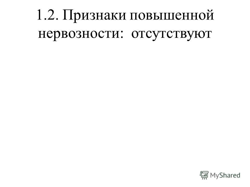 1.2. Признаки повышенной нервозности: отсутствуют