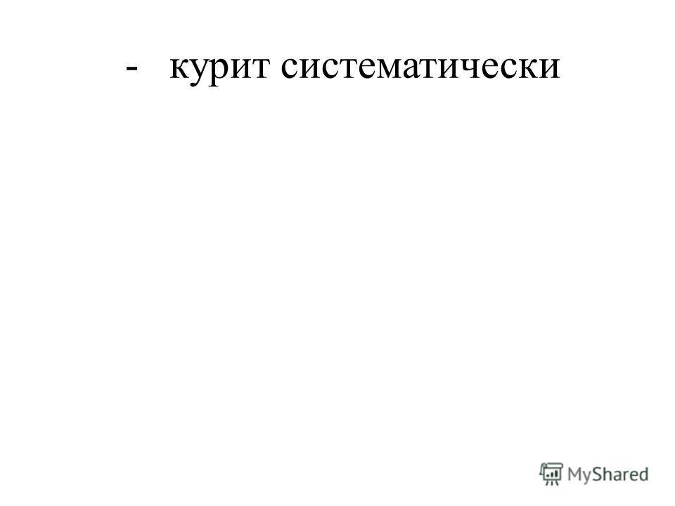 - курит систематически