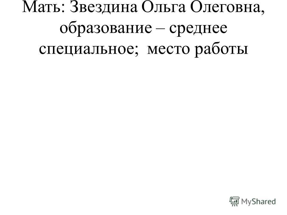 Мать: Звездина Ольга Олеговна, образование – среднее специальное; место работы