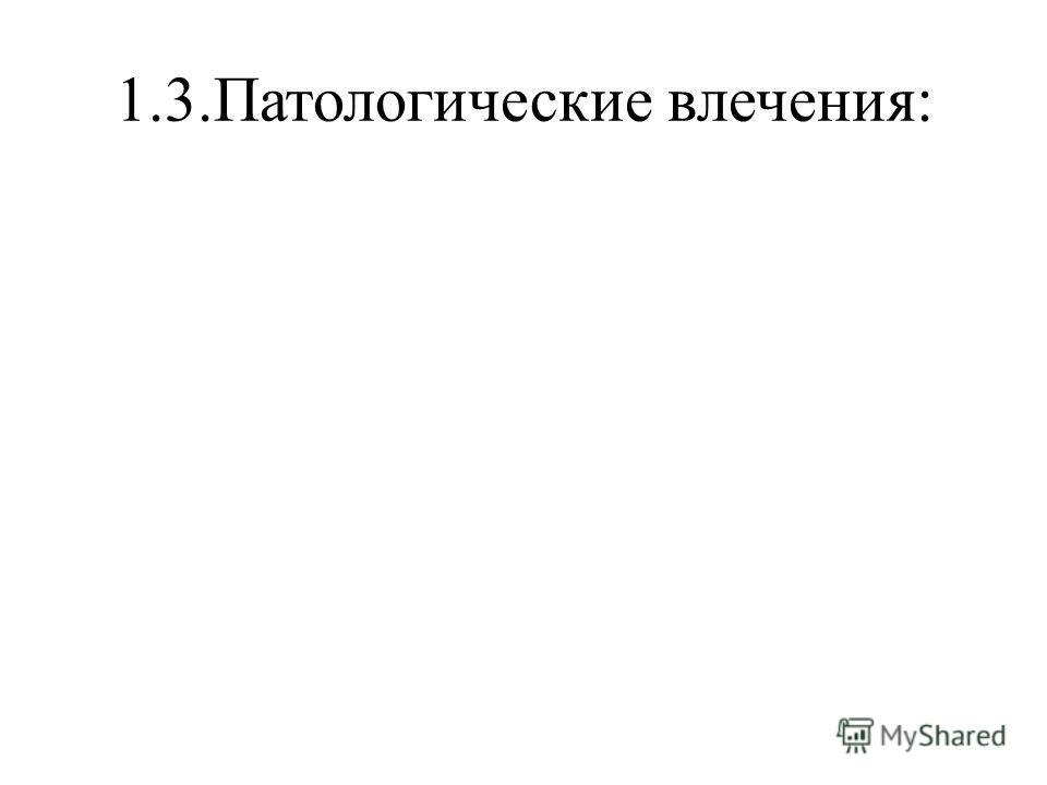 1.3.Патологические влечения: