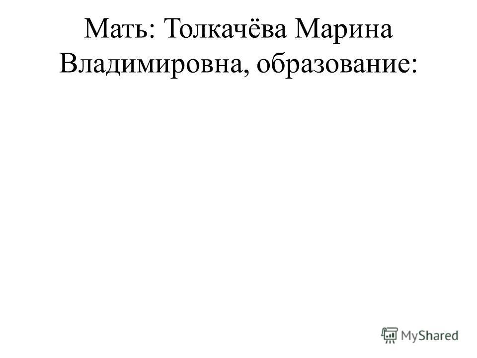Мать: Толкачёва Марина Владимировна, образование: