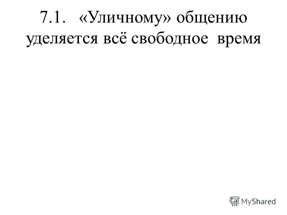 7.1. «Уличному» общению уделяется всё свободное время