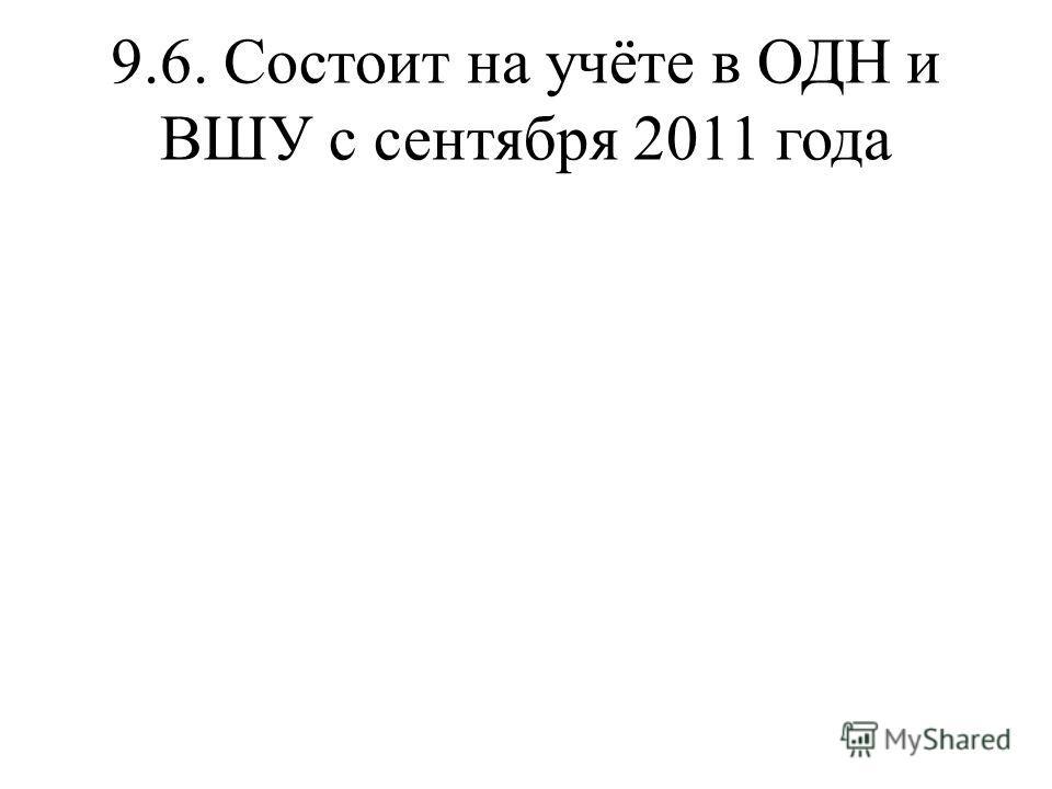 9.6. Состоит на учёте в ОДН и ВШУ с сентября 2011 года