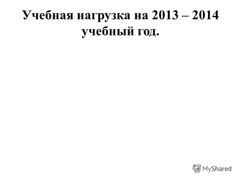 Учебная нагрузка на 2013 – 2014 учебный год.