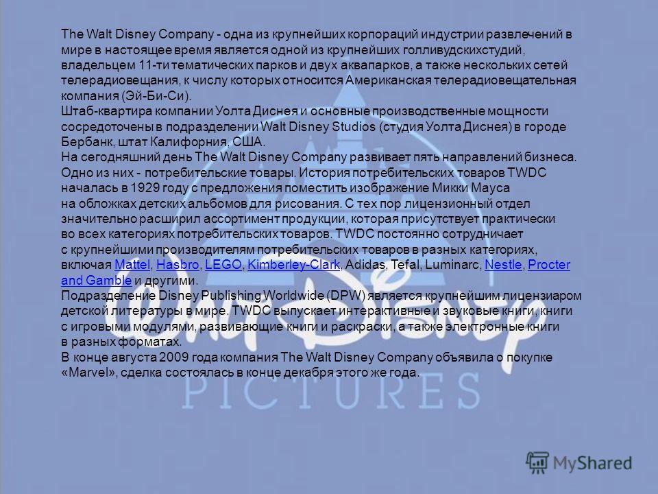 The Walt Disney Company - одна из крупнейших корпораций индустрии развлечений в мире в настоящее время является одной из крупнейших голливудскихстудий, владельцем 11-ти тематических парков и двух аквапарков, а также нескольких сетей телерадиовещания,