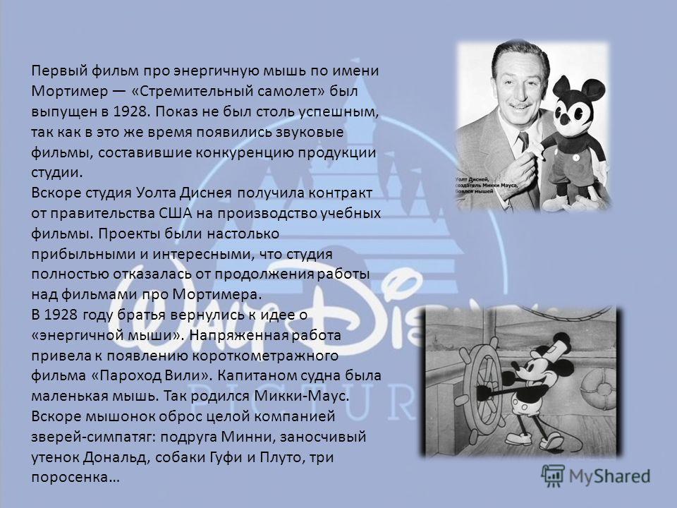 Первый фильм про энергичную мышь по имени Мортимер «Стремительный самолет» был выпущен в 1928. Показ не был столь успешным, так как в это же время появились звуковые фильмы, составившие конкуренцию продукции студии. Вскоре студия Уолта Диснея получил