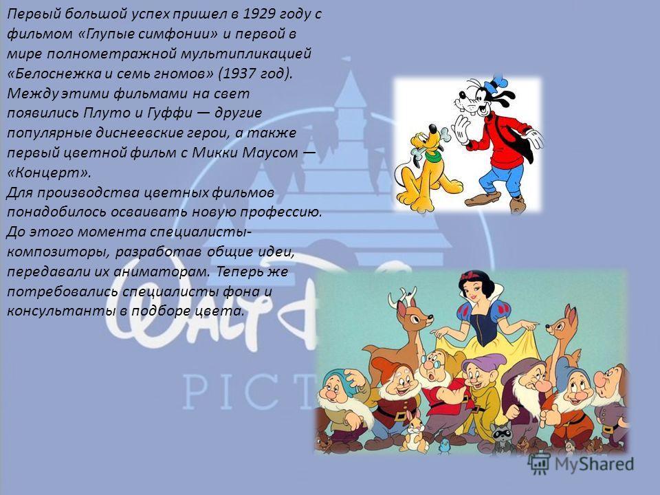 Первый большой успех пришел в 1929 году с фильмом «Глупые симфонии» и первой в мире полнометражной мультипликацией «Белоснежка и семь гномов» (1937 год). Между этими фильмами на свет появились Плуто и Гуффи другие популярные диснеевские герои, а такж