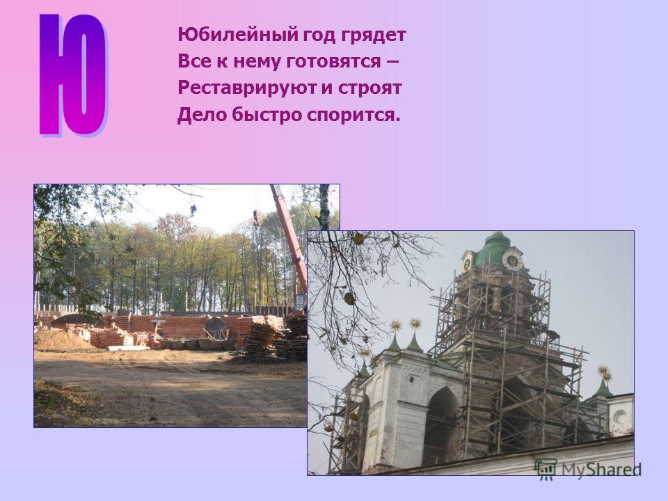 Юбилейный год грядет Все к нему готовятся – Реставрируют и строят Дело быстро спорится.