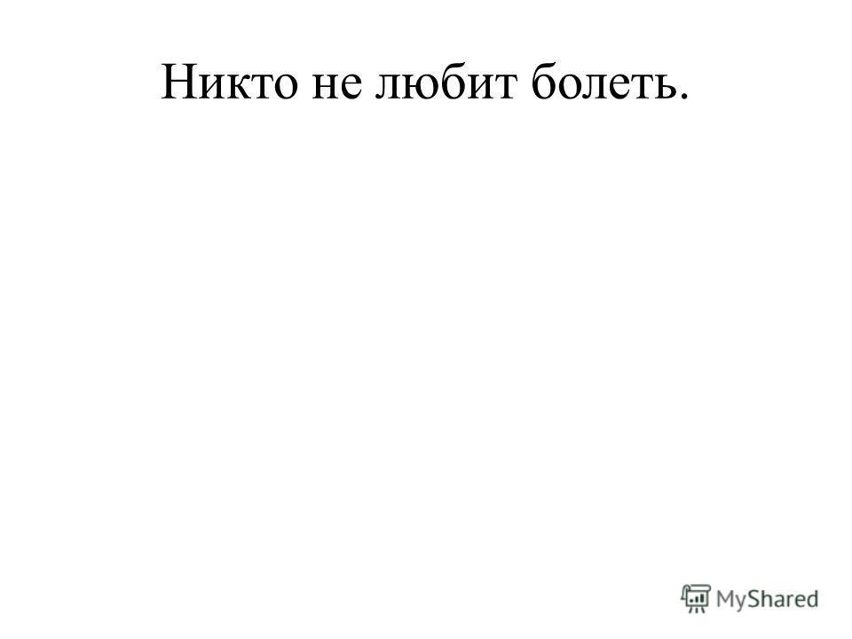 Никто не любит болеть.